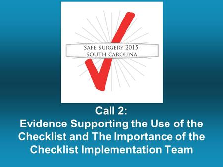 Call 2: Evidence Supporting the Use of the Checklist and The Importance of the Checklist Implementation Team.