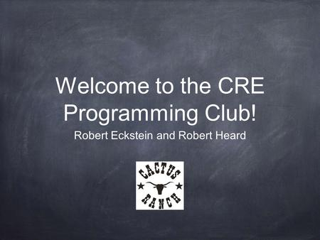 Welcome to the CRE Programming Club! Robert Eckstein and Robert Heard.