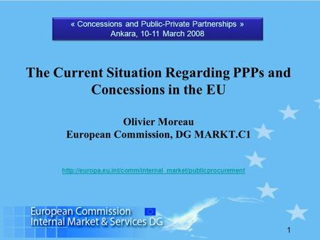 1 The Current Situation Regarding PPPs and Concessions in the EU Olivier Moreau European Commission, DG MARKT.C1