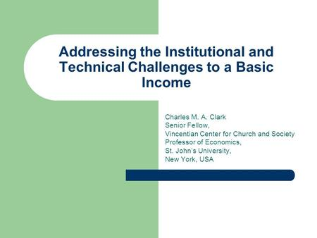 Addressing the Institutional and Technical Challenges to a Basic Income Charles M. A. Clark Senior Fellow, Vincentian Center for Church and Society Professor.