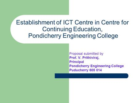 Establishment of ICT Centre in Centre for Continuing Education, Pondicherry Engineering College Proposal submitted by Prof. V. Prithiviraj, Principal Pondicherry.