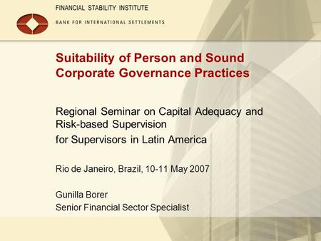 Suitability of Person and Sound Corporate Governance Practices Regional Seminar on Capital Adequacy and Risk-based Supervision for Supervisors in Latin.