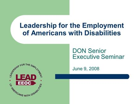 Leadership for the Employment of Americans with Disabilities DON Senior Executive Seminar June 9, 2008.