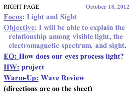 RIGHT PAGE October 18, 2012 Focus: Light and Sight Objective: I will be able to explain the relationship among visible light, the electromagnetic spectrum,