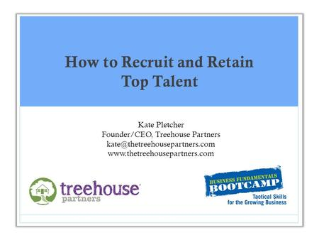 How to Recruit and Retain Top Talent Kate Pletcher Founder/CEO, Treehouse Partners