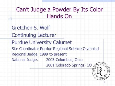 1 Can't Judge a Powder By Its Color Hands On Gretchen S. Wolf Continuing Lecturer Purdue University Calumet Site Coordinator Purdue Regional Science Olympiad.
