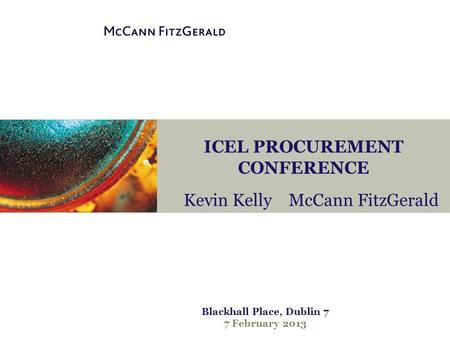ICEL PROCUREMENT CONFERENCE Kevin Kelly McCann FitzGerald Blackhall Place, Dublin 7 7 February 2013.