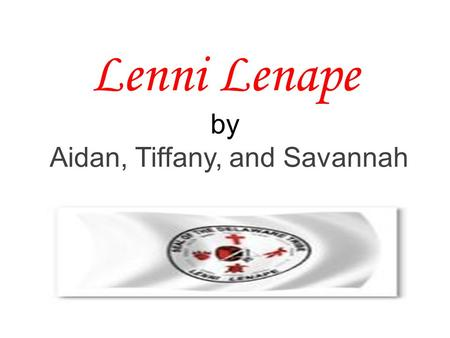 "Lenni Lenape by Aidan, Tiffany, and Savannah. Lenni Lenape meaning Lenape means ""the people "" Lenni Lenape means "" true people"""