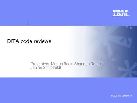 © 2007 IBM Corporation DITA code reviews Presenters: Megan Bock, Shannon Rouiller, Jenifer Schlotfeldt.