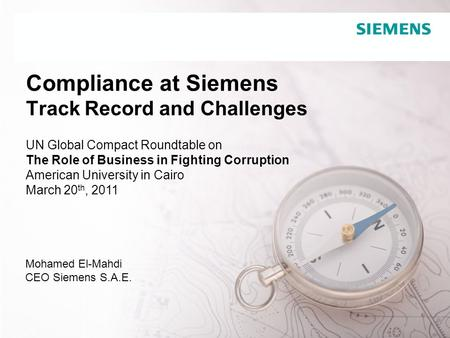 Confidential / © Siemens AG 2008. All rights reserved Compliance at Siemens Track Record and Challenges Mohamed El-Mahdi CEO Siemens S.A.E. UN Global Compact.