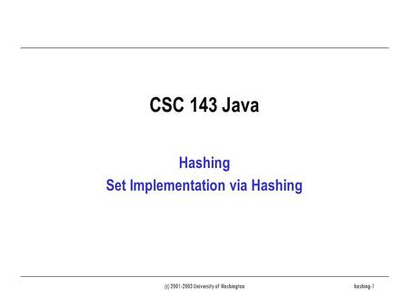 (c) 2001-2003 University of Washingtonhashing-1 CSC 143 Java Hashing Set Implementation via Hashing.