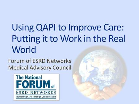 Using QAPI to Improve Care: Putting it to Work in the Real World Forum of ESRD Networks Medical Advisory Council.
