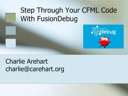 Step Through Your CFML Code With FusionDebug Charlie Arehart