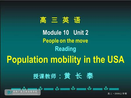 高 三 英 语 Module 10 Unit 2 People on the move Reading Population mobility in the USA 授课教师 :黄 长 泰.
