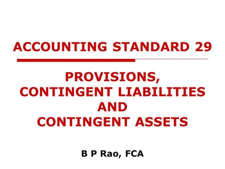 ACCOUNTING STANDARD 29 PROVISIONS, CONTINGENT LIABILITIES AND CONTINGENT ASSETS B P Rao, FCA.