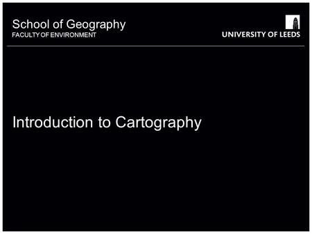 School of Geography FACULTY OF ENVIRONMENT Introduction to Cartography.