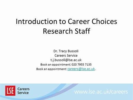 Introduction to Career Choices Research Staff Dr. Tracy Bussoli Careers Service Book an appointment : 020 7955 7135 Book an appointment.