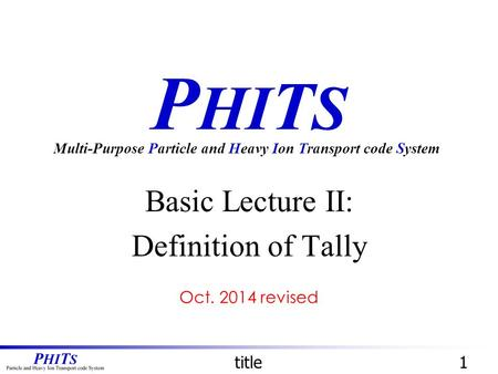 P HI T S Basic Lecture II: Definition of Tally Multi-Purpose Particle and Heavy Ion Transport code System title1 Oct. 2014 revised.