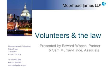 Volunteers & the law Moorhead James LLP (Solicitors) Kildare House 3 Dorset Rise London EC4Y 8EN Tel: 020 7831 8888 Fax: 020 7936 3635 www.moorheadjames.com.