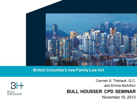 Carmen S. Thériault, Q.C. and Emma McArthur BULL HOUSSER CPD SEMINAR November 19, 2013 British Columbia's new Family Law Act.