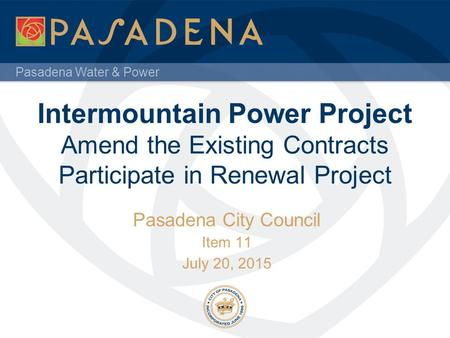 Pasadena Water & Power Intermountain Power Project Amend the Existing Contracts Participate in Renewal Project Pasadena City Council Item 11 July 20, 2015.