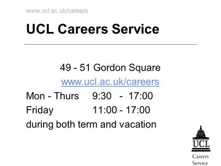 Www.ucl.ac.uk/careers UCL Careers Service 49 - 51 Gordon Square www.ucl.ac.uk/careers Mon - Thurs 9:30 - 17:00 Friday 11:00 - 17:00 during both term and.