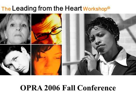 The Leading from the Heart Workshop ® OPRA 2006 Fall Conference.