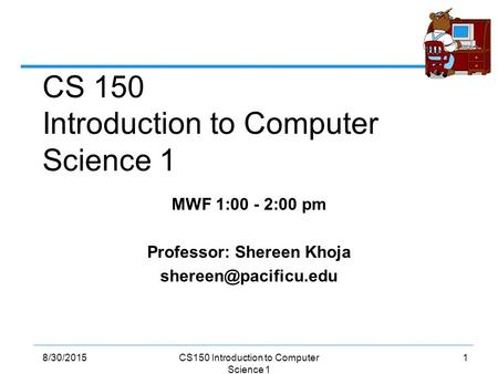 18/30/2015CS150 Introduction to Computer Science 1 MWF 1:00 - 2:00 pm Professor: Shereen Khoja