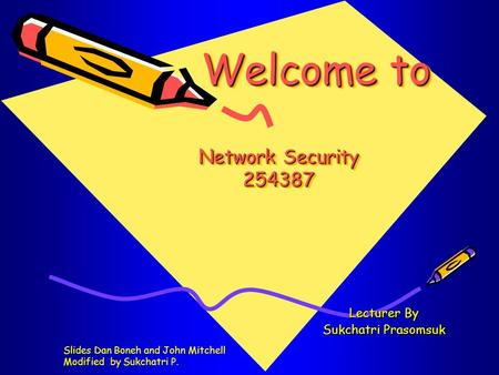 Welcome to Network Security 254387 Welcome to Network Security 254387 Lecturer By Sukchatri Prasomsuk Slides Dan Boneh and John Mitchell Modified by Sukchatri.