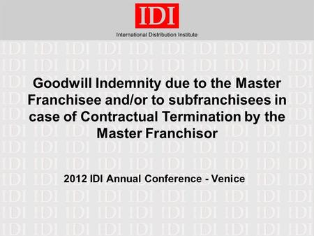 Goodwill Indemnity due to the Master Franchisee and/or to subfranchisees in case of Contractual Termination by the Master Franchisor 2012 IDI Annual Conference.