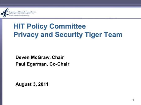 HIT Policy Committee Privacy and Security Tiger Team Deven McGraw, Chair Paul Egerman, Co-Chair August 3, 2011 1.