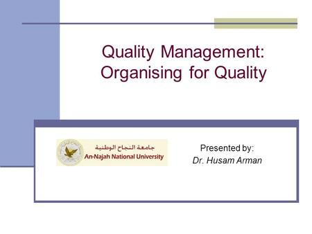 Quality Management: Organising for Quality Presented by: Dr. Husam Arman.
