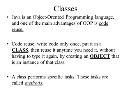 Classes Java is an Object-Orented Programming language, and one of the main advantages of OOP is code reuse. Code reuse: write code only once, put it in.