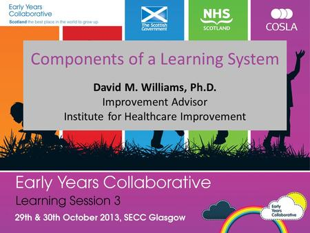 Components of a Learning System David M. Williams, Ph.D. Improvement Advisor Institute for Healthcare Improvement.