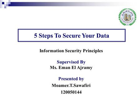 Information Security Principles Supervised By Ms. Eman El Ajramy Presented by Moamer.T.Sawafiri 120050144 5 Steps To Secure Your Data.