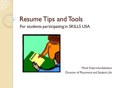 Resume Tips and Tools For students participating in SKILLS USA Mindi Federman Askelson Director of Placement and Student Life.