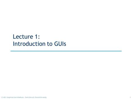 1CS 480: Graphical User Interfaces. Dario Salvucci, Drexel University. Lecture 1: Introduction to GUIs.