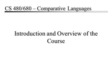 Introduction and Overview of the Course CS 480/680 – Comparative Languages.
