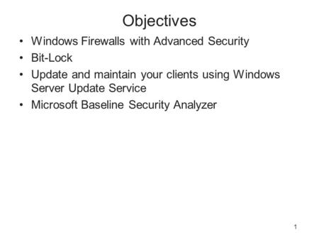 1 Objectives Windows Firewalls with Advanced Security Bit-Lock Update and maintain your clients using Windows Server Update Service Microsoft Baseline.
