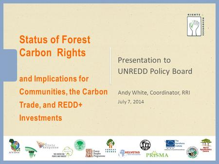 Presentation to UNREDD Policy Board Andy White, Coordinator, RRI July 7, 2014 Status of Forest Carbon Rights and Implications for Communities, the Carbon.