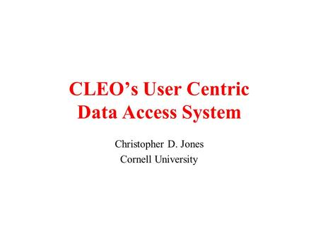 CLEO's User Centric Data Access System Christopher D. Jones Cornell University.