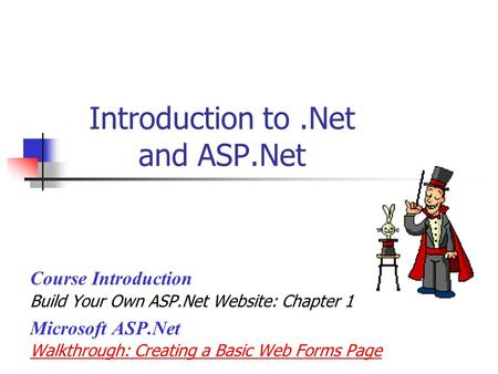 Introduction to.Net and ASP.Net Course Introduction Build Your Own ASP.Net Website: Chapter 1 Microsoft ASP.Net Walkthrough: Creating a Basic Web Forms.
