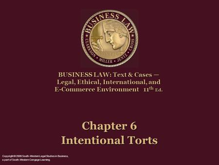 Chapter 6 Intentional Torts BUSINESS LAW: Text & Cases — Legal, Ethical, International, and E-Commerce Environment11 th Ed. BUSINESS LAW: Text & Cases.