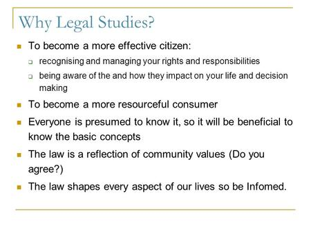 Why Legal Studies? To become a more effective citizen:  recognising and managing your rights and responsibilities  being aware of the and how they impact.