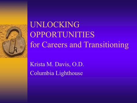 UNLOCKING OPPORTUNITIES for Careers and Transitioning Krista M. Davis, O.D. Columbia Lighthouse.