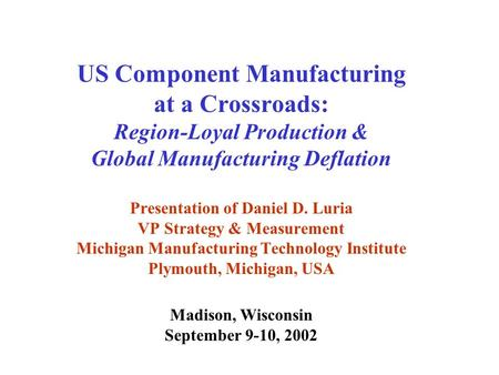 US Component Manufacturing at a Crossroads: Region-Loyal Production & Global Manufacturing Deflation Presentation of Daniel D. Luria VP Strategy & Measurement.