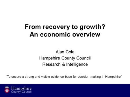 "From recovery to growth? An economic overview Alan Cole Hampshire County Council Research & Intelligence ""To ensure a strong and visible evidence base."