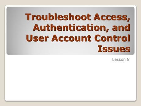 Troubleshoot Access, Authentication, and User Account Control Issues Lesson 8.