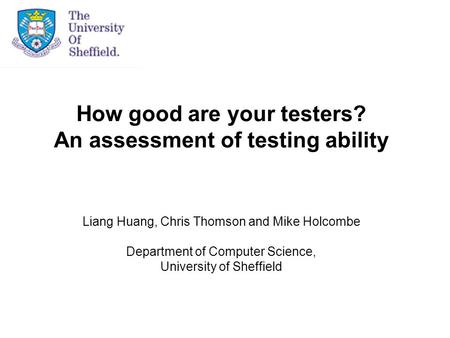 How good are your testers? An assessment of testing ability Liang Huang, Chris Thomson and Mike Holcombe Department of Computer Science, University of.