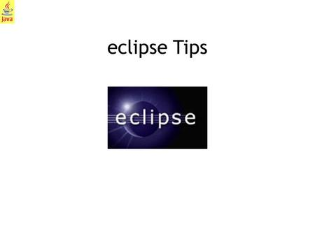 1 eclipse Tips. 2 What is eclipse? Eclipse is a popular IDE (Integrated Development Environment) that we will use to create, compile, execute, and test.